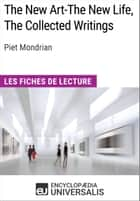 The New Art-The New Life, The Collected Writings de Piet Mondrian - Les Fiches de lecture d'Universalis ebook by Encyclopaedia Universalis