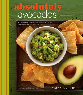 Absolutely Avocados - 80 Amazing Avocado Recipes for Every Meal of the Day ebook by Gaby Dalkin