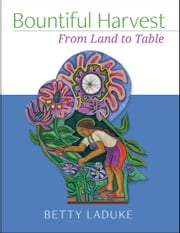 Bountiful Harvest - From Land to Table ebook by Betty LaDuke