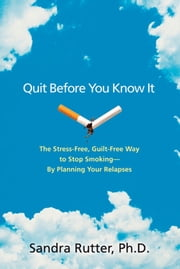 Quit Before You Know It - The Stress-Free, Guilt-Free Way to Stop Smoking--By Planning Your Relapses ebook by Sandra Rutter, Ph.D.