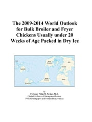 The 2009-2014 World Outlook for Bulk Broiler and Fryer Chickens Usually under 20 Weeks of Age Packed in Dry Ice ebook by ICON Group International, Inc.