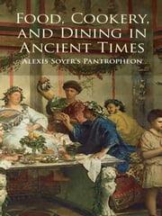 Food, Cookery, and Dining in Ancient Times - Alexis Soyer's Pantropheon ebook by Alexis Soyer