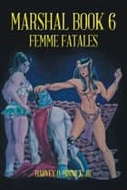 Marshal Book 6 - Femme Fatales ebook by Harvey O. Minnick Jr.