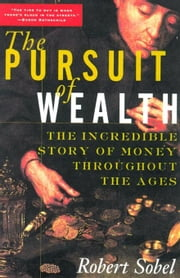 The Pursuit of Wealth: The Incredible Story of Money Throughout the Ages of Wealth: The Incredible Story of Money Throughout the Ages of Wealth ebook by Sobel, Robert
