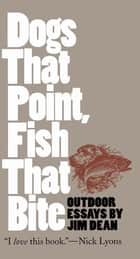 Dogs That Point, Fish That Bite - Outdoor Essays ebook by Jim Dean