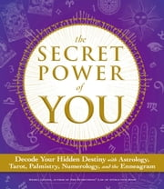 The Secret Power of You - Decode Your Hidden Destiny with Astrology, Tarot, Palmistry, Numerology, and the Enneagram ebook by Meera Lester