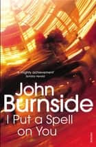 I Put a Spell on You ebook by John Burnside