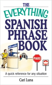 The Everything Spanish Phrase Book - Special eBook Edition: A Quick Reference for Any Situation - A Quick Reference for Any Situation ebook by Cari Luna