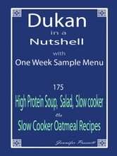 Dukan in a Nutshell with One Week Sample Menu: 175 High Protein Soup, Salad, Slow Cooker & Slow Cooker Oatmeal Recipes ebook by Jennifer Prescott