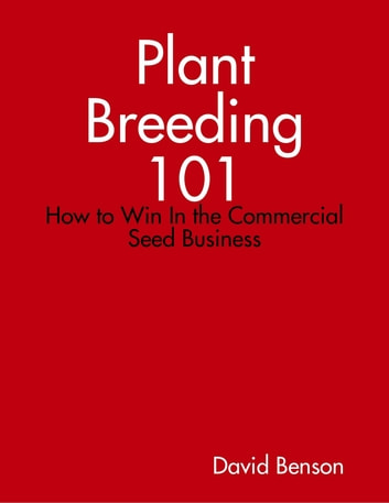Plant Breeding 101: How to Win In the Commercial Seed Business ebook by David Benson