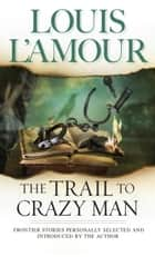 The Trail to Crazy Man - Stories ebook by Louis L'Amour