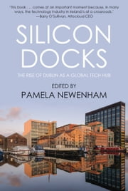 Silicon Docks - The Rise of Dublin as a Global Tech Hub ebook by Pamela Newenham,Joanna Roberts,J.J. Worrall,Elaine Burke,Philip Connolly
