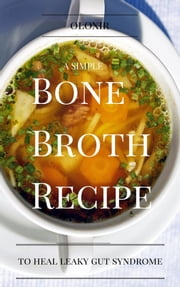 A Simple Bone Broth Recipe to Heal Leaky Gut Syndrome ebook by Oloxir