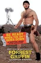 Be Ready When the Sh*t Goes Down - A Survival Guide to the Apocalypse ebook by Forrest Griffin, Erich Krauss