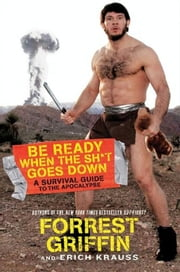 Be Ready When the Sh*t Goes Down - A Survival Guide to the Apocalypse ebook by Forrest Griffin,Erich Krauss