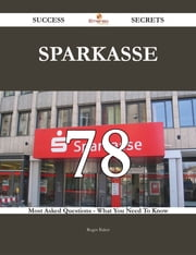Sparkasse 78 Success Secrets - 78 Most Asked Questions On Sparkasse - What You Need To Know ebook by Roger Baker