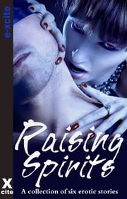 Raising Spirits - A collection of six erotic stories ebook by Nicholas Keith Blatchley, Lynn Lake, Sandrine Lopez,...