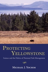 Protecting Yellowstone - Science and the Politics of National Park Management ebook by Michael J. Yochim