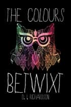 The Colours Betwixt ebook by D. I. Richardson