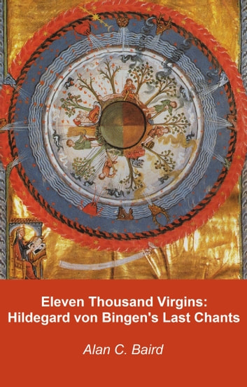 Eleven Thousand Virgins: Hildegard von Bingen's Last Chants ebook by Alan C. Baird