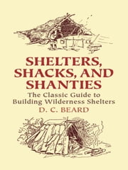 Shelters, Shacks, and Shanties - The Classic Guide to Building Wilderness Shelters ebook by D. C. Beard
