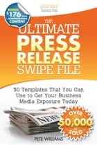 The Ultimate Press Release Swipe File: 50 Templates That You Can Use to Get Your Business Media Exposure Today ebook by Pete Williams