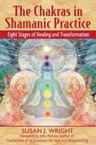 The Chakras in Shamanic Practice: Eight Stages of Healing and Transformation ebook by Susan J. Wright,John Perkins