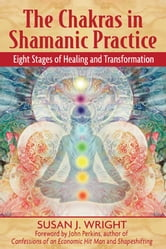The Chakras in Shamanic Practice: Eight Stages of Healing and Transformation - Eight Stages of Healing and Transformation ebook by Susan J. Wright,John Perkins