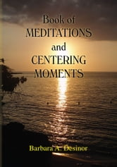 Book of MEDITATIONS and CENTERING MOMENTS ebook by Barbara A. Desinor