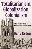 Totalitarianism, Globalization, Colonialism ebook by Harry Redner