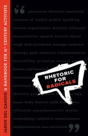 Rhetoric for Radicals: A Handbook for 21st Century Activists ebook by Gandio, Jason Del