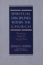 Spiritual Disciplines within the Church - Participating Fully in the Body of Christ ebook by James Montgomery Boice,Donald S. Whitney