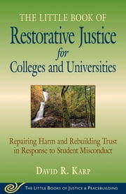 Little Book of Restorative Justice for Colleges and Universities - Repairing Harm And Rebuilding Trust In Response To Student Misconduct ebook by David Karp