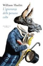 L'ignoranza delle persone colte ebook by William Hazlitt