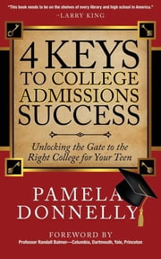 4 Keys to College Admissions Success - Unlocking the Gate to the Right College for Your Teen ebook by Pamela Donnelly