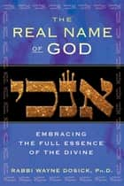 The Real Name of God - Embracing the Full Essence of the Divine ebook by Rabbi Wayne Dosick, Ph.D.