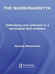 The Naqshbandiyya - Orthodoxy and Activism in a Worldwide Sufi Tradition ebook by Itzchak Weismann