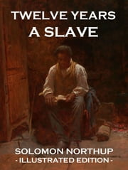 Twelve Years a Slave - Illustrated Edition ebook by Solomon Northup