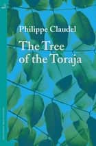 The Tree of the Toraja ebook by Philippe Claudel, Euan Cameron