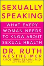 Sexually Speaking - What Every Woman Needs to Know about Sexual Health ebook by Dr. Ruth K. Westheimer, Amos Grunebaum, Pierre A. Lehu