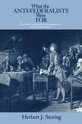 What the Anti-Federalists Were For - The Political Thought of the Opponents of the Constitution ebook by Herbert J. Storing
