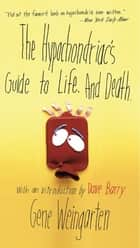 The Hypochondriac's Guide to Life. And Death. ebook by Gene Weingarten, Dave Barry