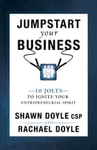 Jumpstart Your Business - 10 Jolts to Ignite Your Entrepreneurial Spirit ebook by Shawn Doyle, CSP, Rachael Doyle