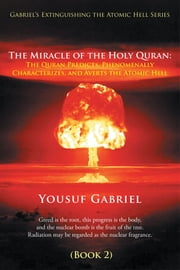 Gabriel's Extinguishing the Atomic Hell Series - The Miracle of the Holy Quran: The Quran Predicts, Phenomenally Characterizes, and Averts the Atomic Hell (Book 2) ebook by Yousuf Gabriel