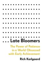 Late Bloomers - The Power of Patience in a World Obsessed with Early Achievement ebook by Rich Karlgaard