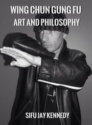 Wing Chun Gung Fu Art And Philosophy ebook by Jay Kennedy