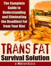 Trans Fat Survival Solution - The Complete Guide to Understanding and Eliminating the Deadliest Fat from Your Diet ebook by Morton Keogh