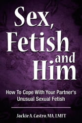 Sex, Fetish and Him - How To Cope With Your Partner's Unusual Sexual Fetish ebook by Jackie A. Castro, MA, LMFT