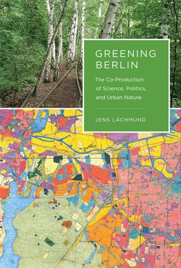 Greening Berlin - The Co-Production of Science, Politics, and Urban Nature ebook by Jens Lachmund