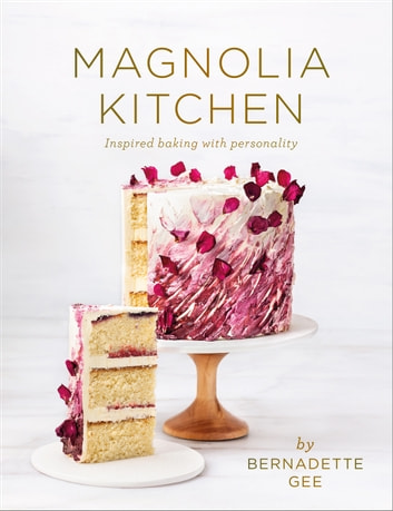 Magnolia Kitchen - Inspired Baking with Personality ebook by Bernadette Gee